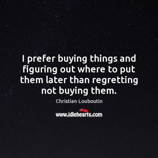I prefer buying things and figuring out where to put them later Christian Louboutin Picture Quote