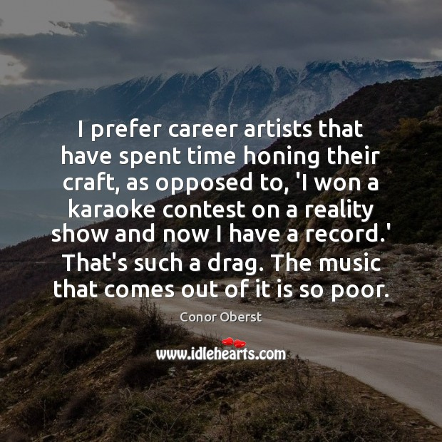 I prefer career artists that have spent time honing their craft, as Conor Oberst Picture Quote