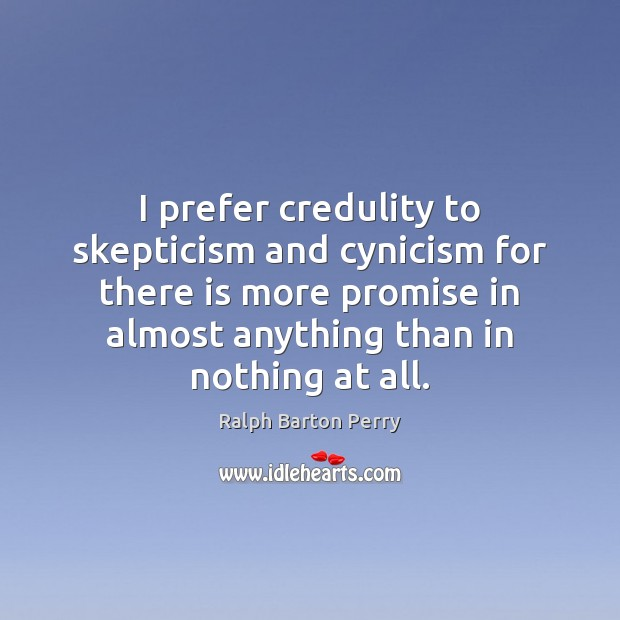I prefer credulity to skepticism and cynicism for there is more promise Promise Quotes Image