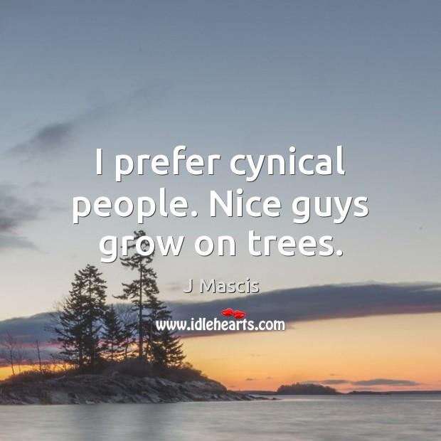 I prefer cynical people. Nice guys grow on trees. Image