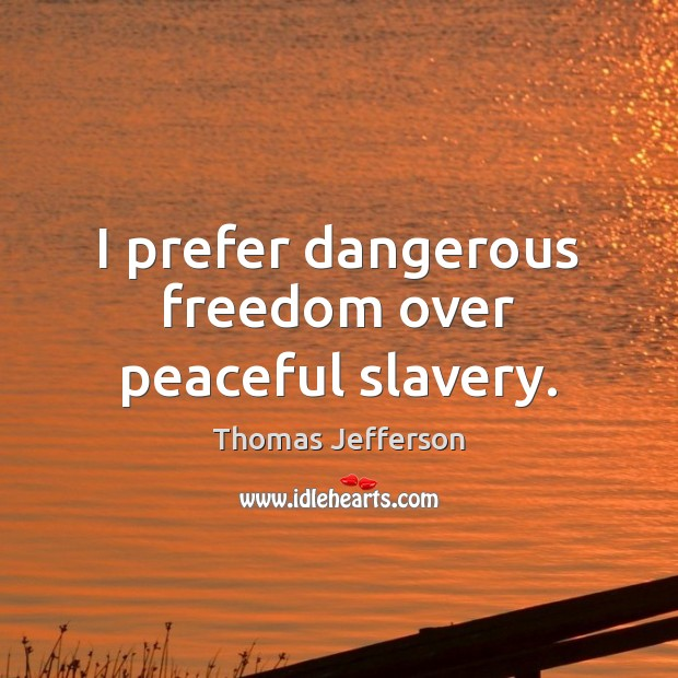 I prefer dangerous freedom over peaceful slavery. Image