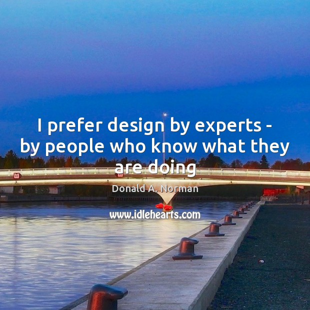 I prefer design by experts – by people who know what they are doing Donald A. Norman Picture Quote