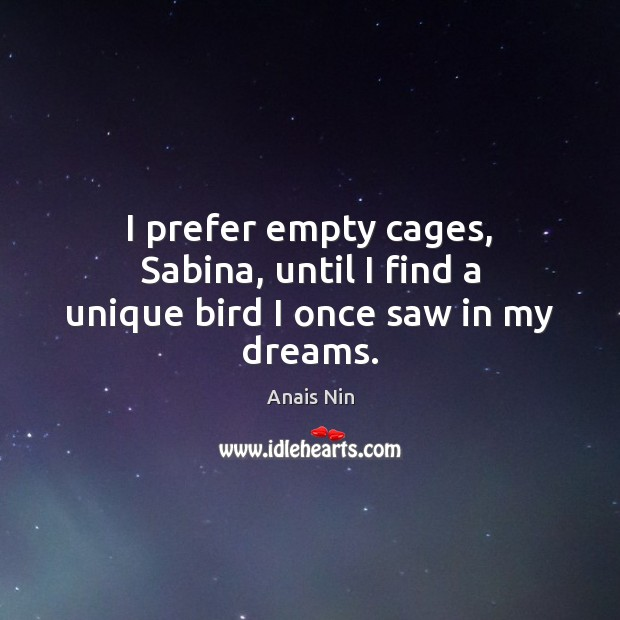 I prefer empty cages, Sabina, until I find a unique bird I once saw in my dreams. Anais Nin Picture Quote