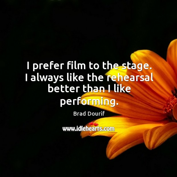 Image, I prefer film to the stage. I always like the rehearsal better than I like performing.