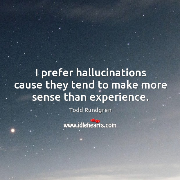 I prefer hallucinations cause they tend to make more sense than experience. Todd Rundgren Picture Quote