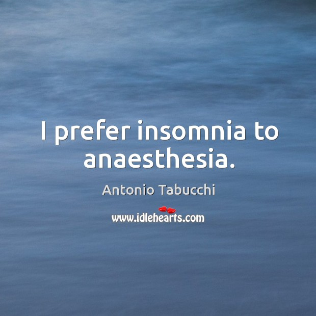 I prefer insomnia to anaesthesia. Antonio Tabucchi Picture Quote