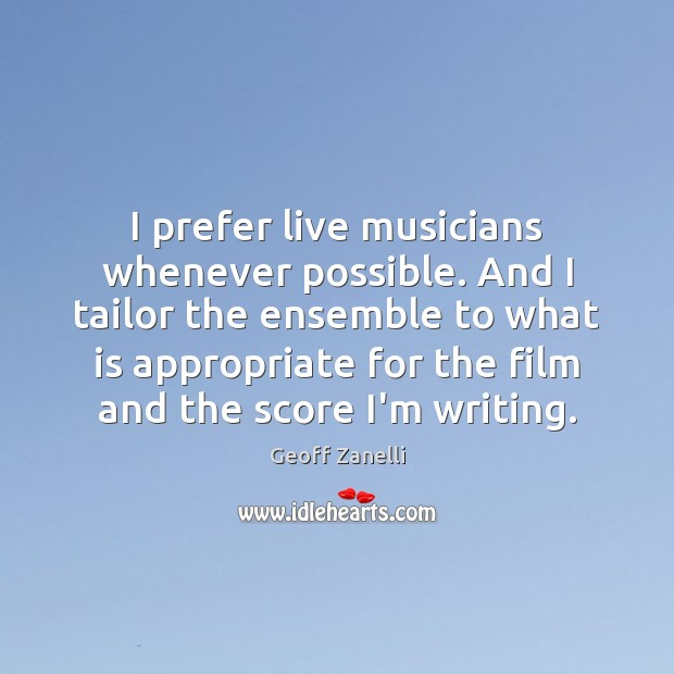 I prefer live musicians whenever possible. And I tailor the ensemble to Image