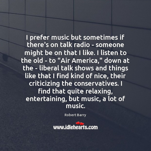 I prefer music but sometimes if there's on talk radio – someone Robert Barry Picture Quote