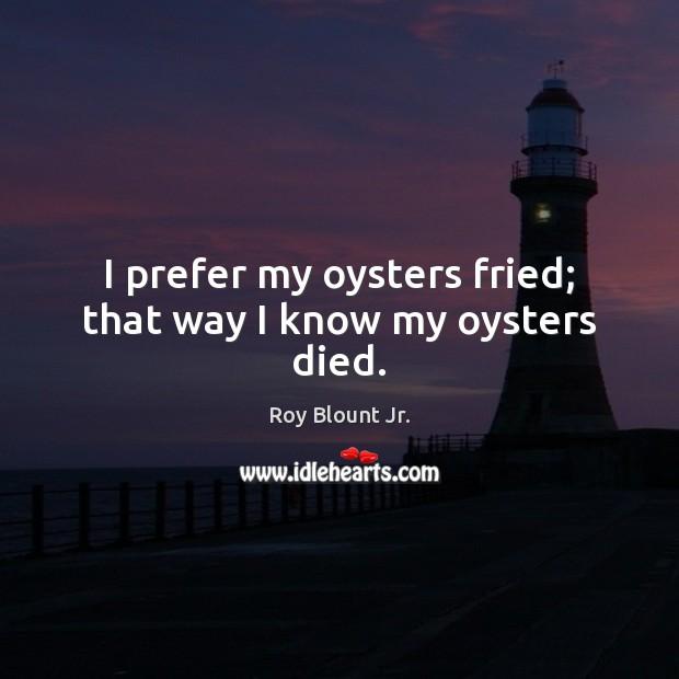 I prefer my oysters fried; that way I know my oysters died. Image