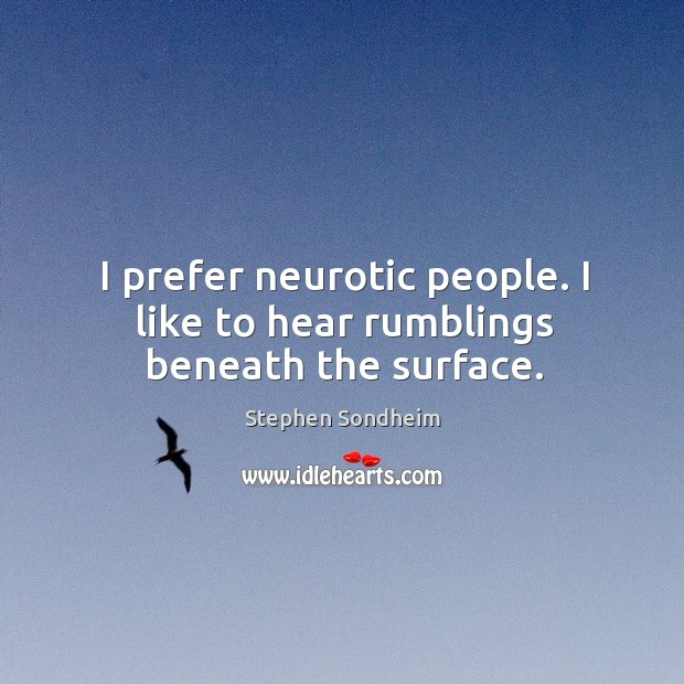 I prefer neurotic people. I like to hear rumblings beneath the surface. Image