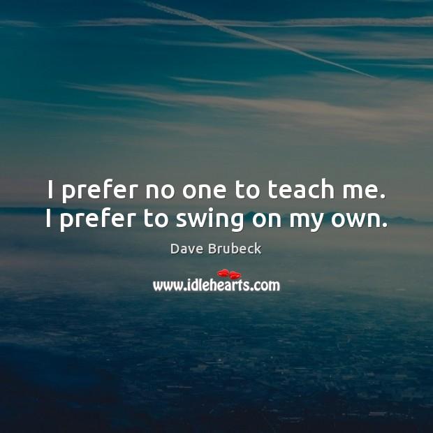 I prefer no one to teach me. I prefer to swing on my own. Image