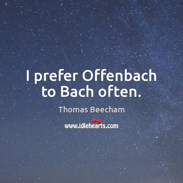 I prefer Offenbach to Bach often. Thomas Beecham Picture Quote