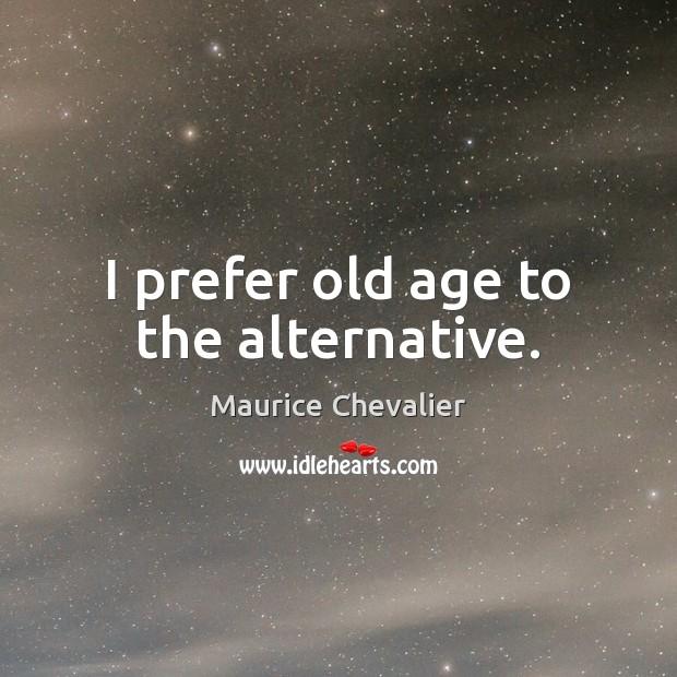 I prefer old age to the alternative. Image