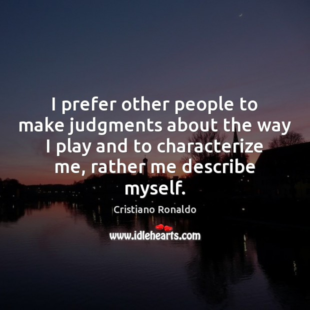 I prefer other people to make judgments about the way I play Cristiano Ronaldo Picture Quote
