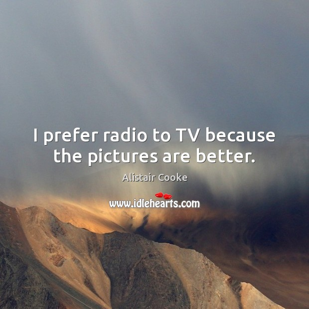 I prefer radio to TV because the pictures are better. Alistair Cooke Picture Quote