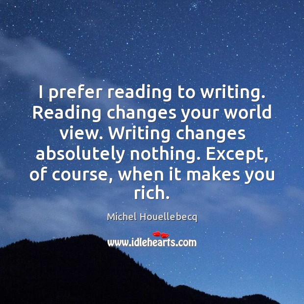 I prefer reading to writing. Reading changes your world view. Writing changes Image