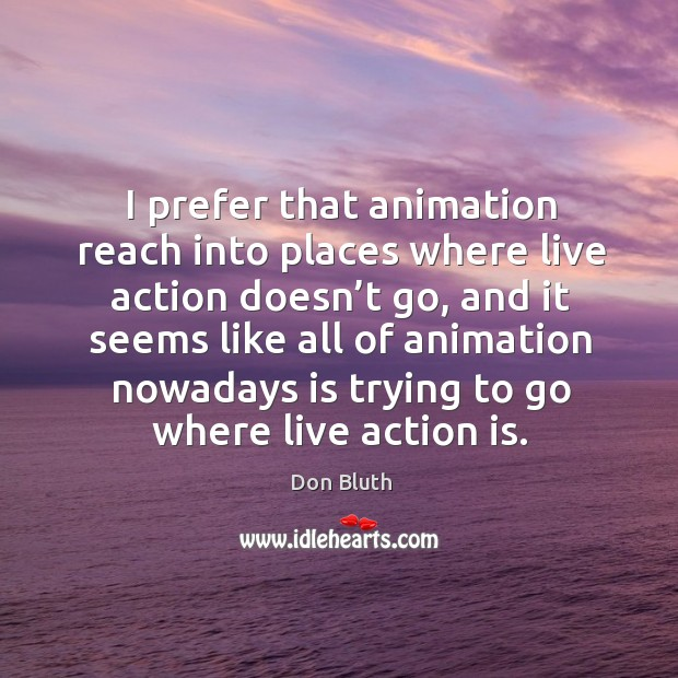 I prefer that animation reach into places where live action doesn't go, and it seems Image