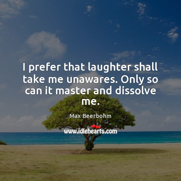 I prefer that laughter shall take me unawares. Only so can it master and dissolve me. Image