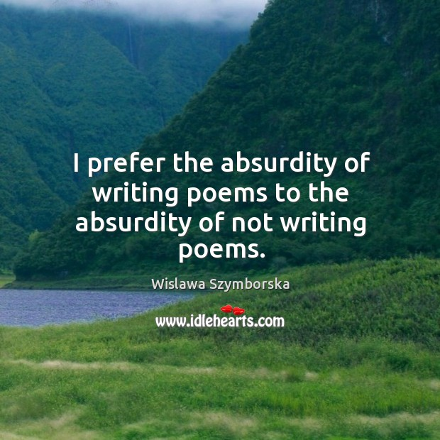 I prefer the absurdity of writing poems to the absurdity of not writing poems. Wislawa Szymborska Picture Quote