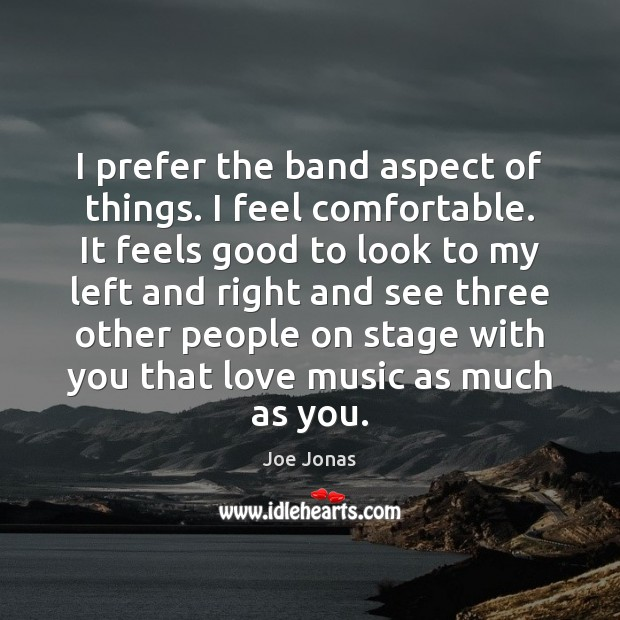 I prefer the band aspect of things. I feel comfortable. It feels Image
