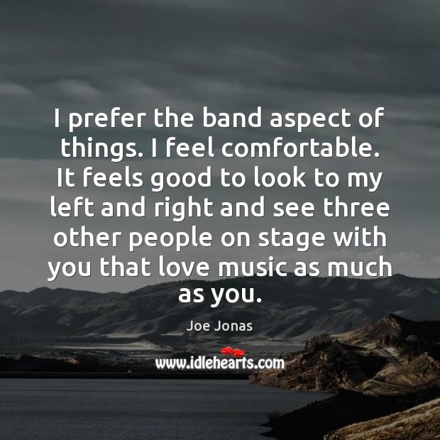 I prefer the band aspect of things. I feel comfortable. It feels Image