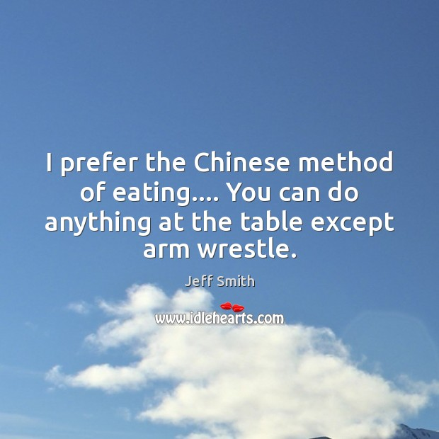 I prefer the Chinese method of eating…. You can do anything at Image