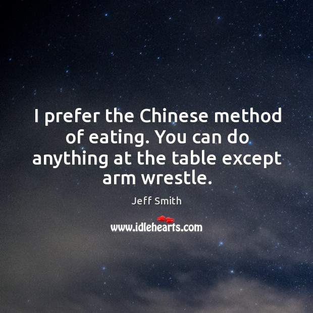 I prefer the chinese method of eating. You can do anything at the table except arm wrestle. Image
