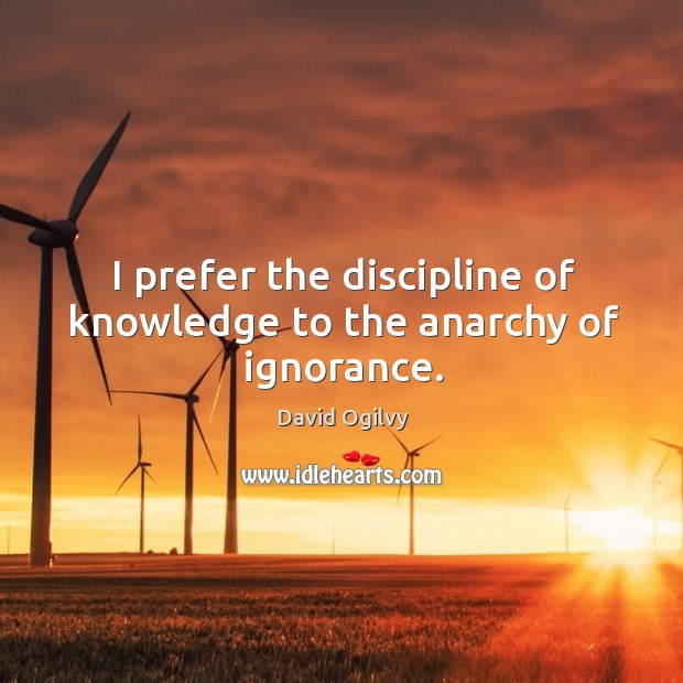 Image, I prefer the discipline of knowledge to the anarchy of ignorance.