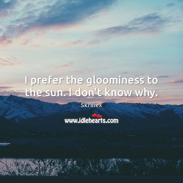 I prefer the gloominess to the sun. I don't know why. Image