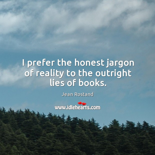 I prefer the honest jargon of reality to the outright lies of books. Jean Rostand Picture Quote
