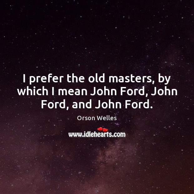 I prefer the old masters, by which I mean John Ford, John Ford, and John Ford. Image