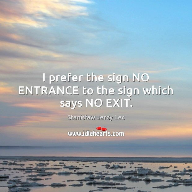 I prefer the sign NO ENTRANCE to the sign which says NO EXIT. Stanisław Jerzy Lec Picture Quote