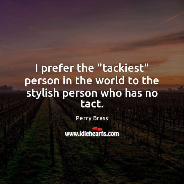 """I prefer the """"tackiest"""" person in the world to the stylish person who has no tact. Perry Brass Picture Quote"""