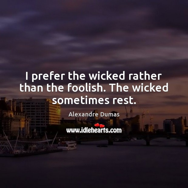 Image, I prefer the wicked rather than the foolish. The wicked sometimes rest.