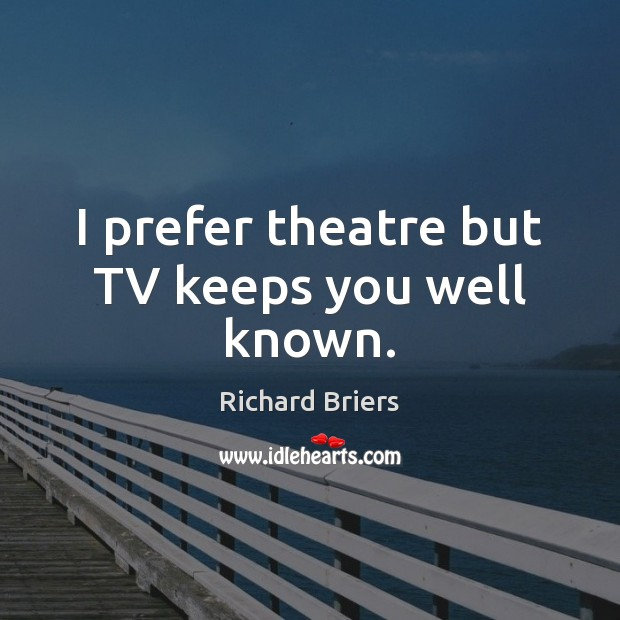 I prefer theatre but TV keeps you well known. Image