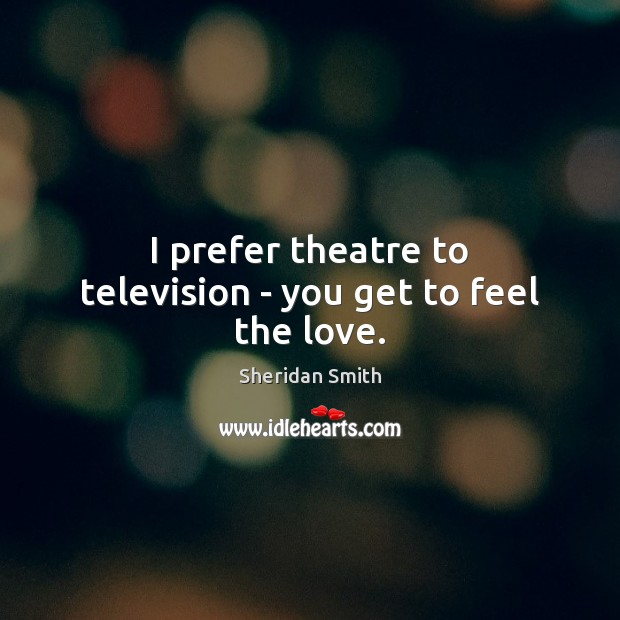 I prefer theatre to television – you get to feel the love. Sheridan Smith Picture Quote