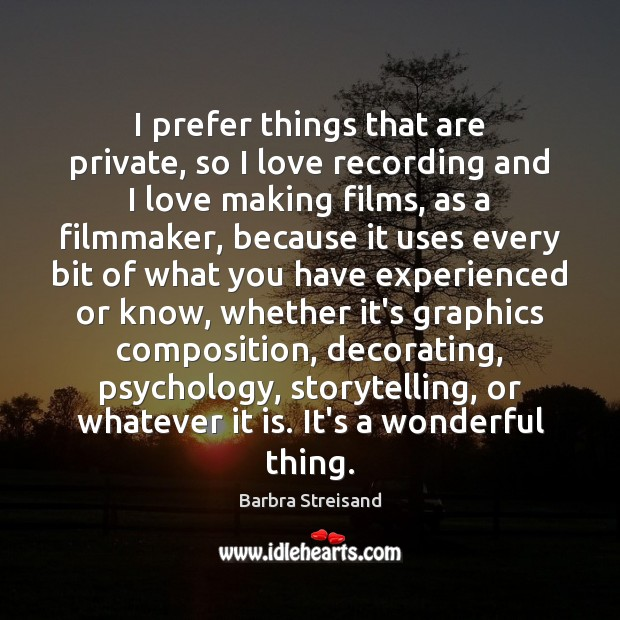 I prefer things that are private, so I love recording and I Image