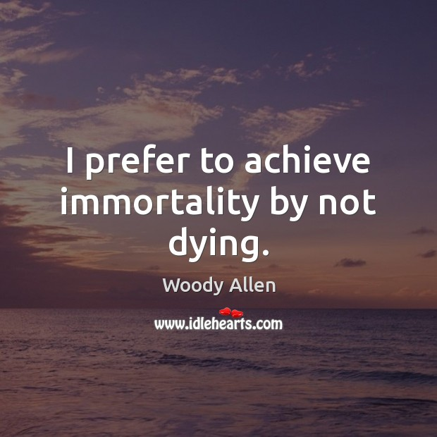 Image, I prefer to achieve immortality by not dying.