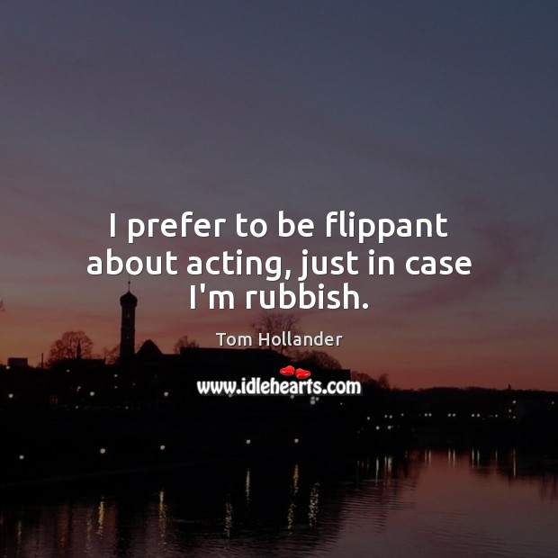 I prefer to be flippant about acting, just in case I'm rubbish. Tom Hollander Picture Quote