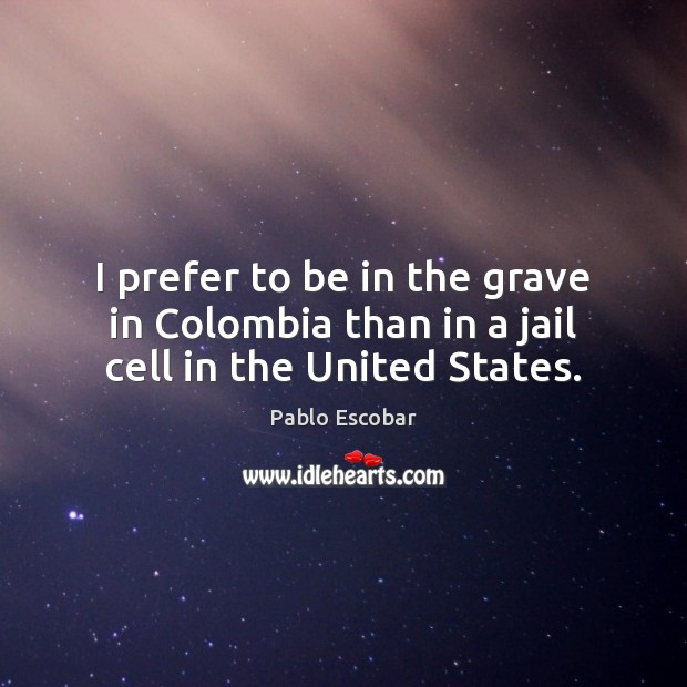 I prefer to be in the grave in Colombia than in a jail cell in the United States. Image