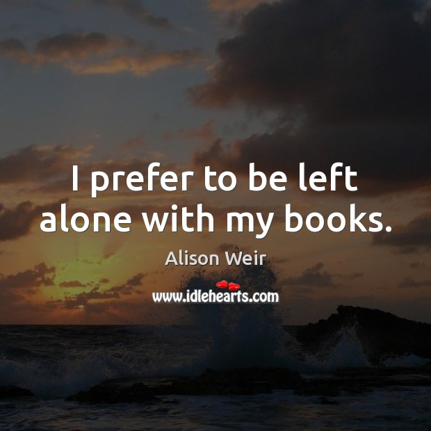 I prefer to be left alone with my books. Image