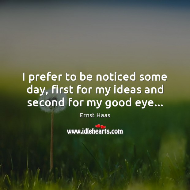 I prefer to be noticed some day, first for my ideas and second for my good eye… Ernst Haas Picture Quote
