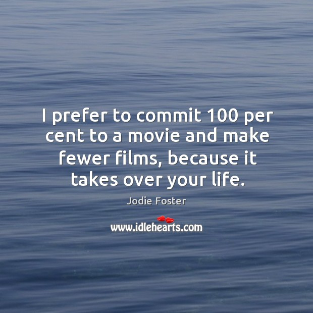 I prefer to commit 100 per cent to a movie and make fewer films, because it takes over your life. Image