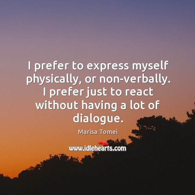 I prefer to express myself physically, or non-verbally. I prefer just to Marisa Tomei Picture Quote