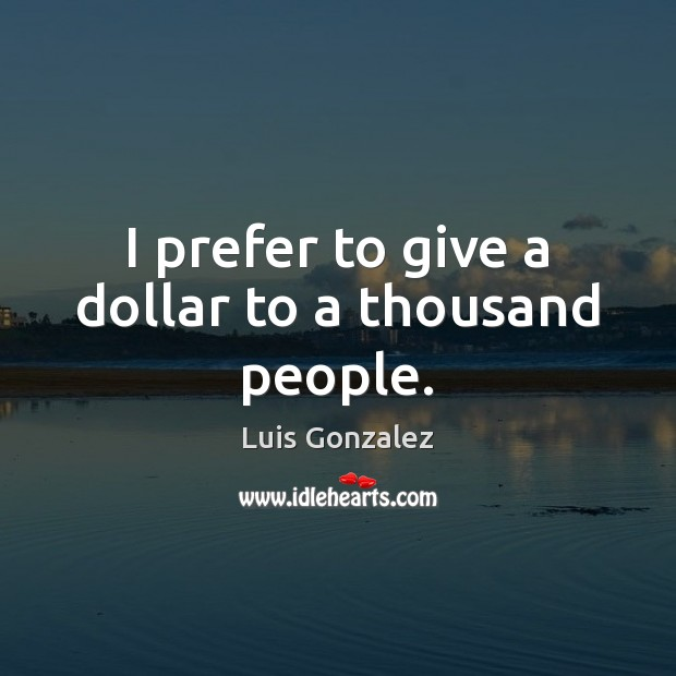 I prefer to give a dollar to a thousand people. Image