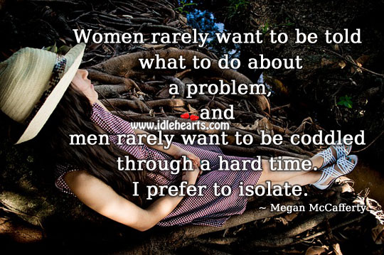 Men Rarely Want To Be Coddled Through A Hard Time.