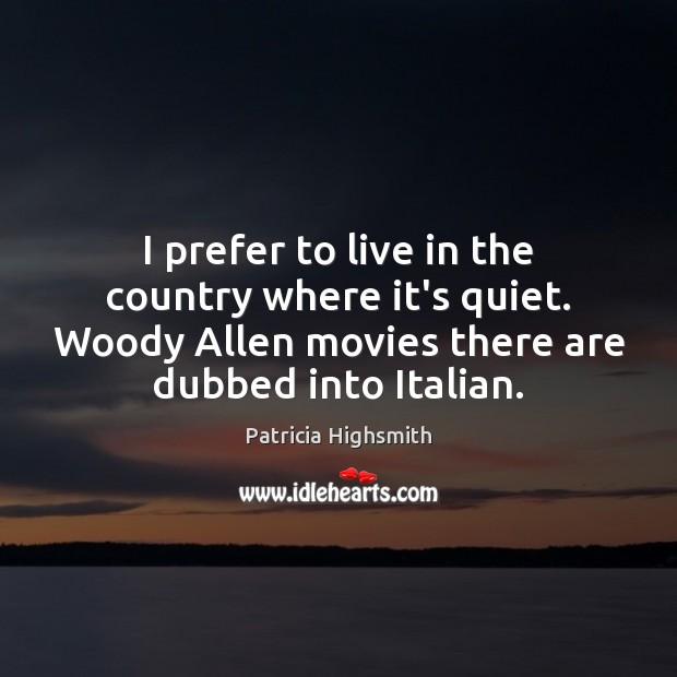 I prefer to live in the country where it's quiet. Woody Allen Patricia Highsmith Picture Quote