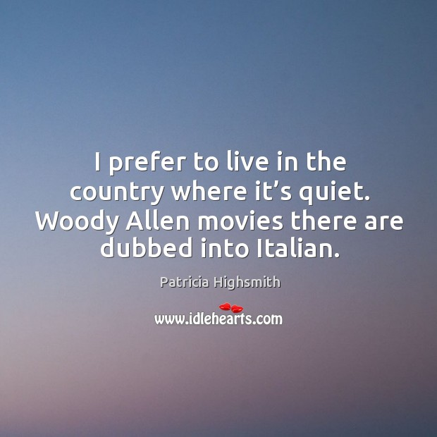 I prefer to live in the country where it's quiet. Woody allen movies there are dubbed into italian. Patricia Highsmith Picture Quote