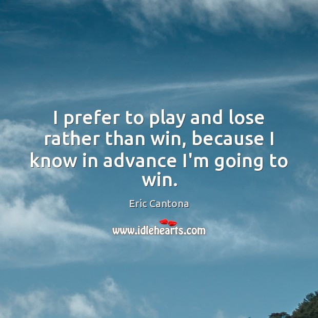 I prefer to play and lose rather than win, because I know in advance I'm going to win. Eric Cantona Picture Quote