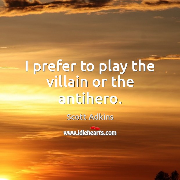 Image, I prefer to play the villain or the antihero.
